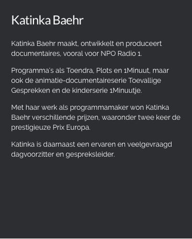 Katinka Baehr   Katinka Baehr maakt, ontwikkelt en produceert documentaires, vooral voor NPO Radio 1. Programma's als Toendra, Plots en 1Minuut, de animatie-documentaireserie Toevallige Gesprekken en de kinderserie 1Minuutje. Met haar werk als programmamaker won ze verschillende prijzen, waaronder  de prestigieuze Prix Europa. Katinka is daarnaast een ervaren en veelgevraagd dagvoorzitter en gespreksleider.